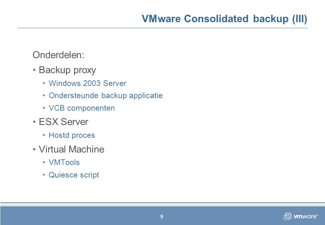 9 VMware Consolidated backup (III) Onderdelen: Backup proxy Windows 2003 Server Ondersteunde backup applicatie VCB componenten ESX Server Hostd proces