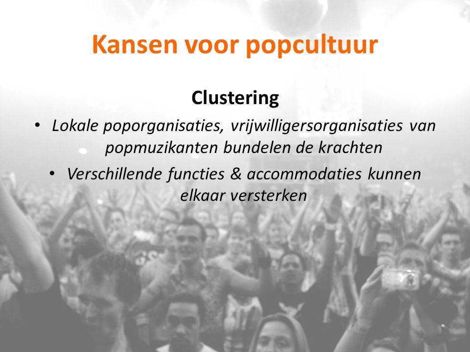 Kansen voor popcultuur Clustering Lokale poporganisaties, vrijwilligersorganisaties van popmuzikanten bundelen de krachten Verschillende functies & ac