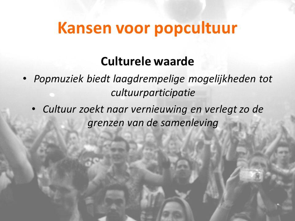 Kansen voor popcultuur Culturele waarde Popmuziek biedt laagdrempelige mogelijkheden tot cultuurparticipatie Cultuur zoekt naar vernieuwing en verlegt