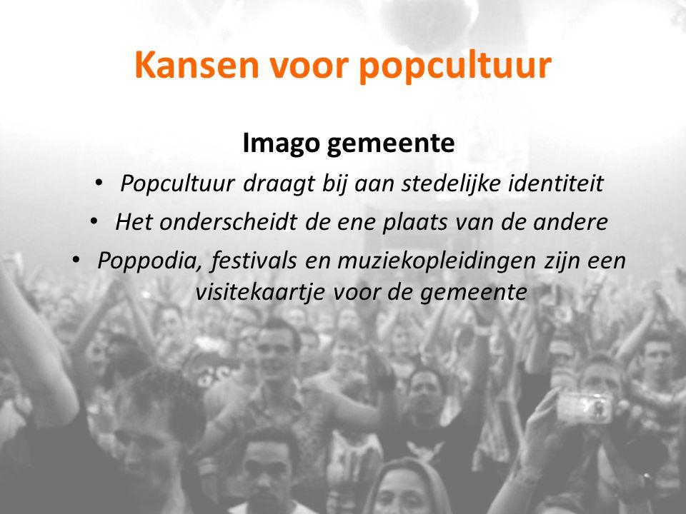 Kansen voor popcultuur Imago gemeente Popcultuur draagt bij aan stedelijke identiteit Het onderscheidt de ene plaats van de andere Poppodia, festivals