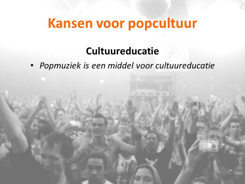 Kansen voor popcultuur Cultuureducatie Popmuziek is een middel voor cultuureducatie