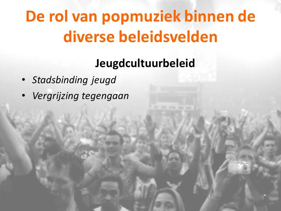 De rol van popmuziek binnen de diverse beleidsvelden Jeugdcultuurbeleid Stadsbinding jeugd Vergrijzing tegengaan