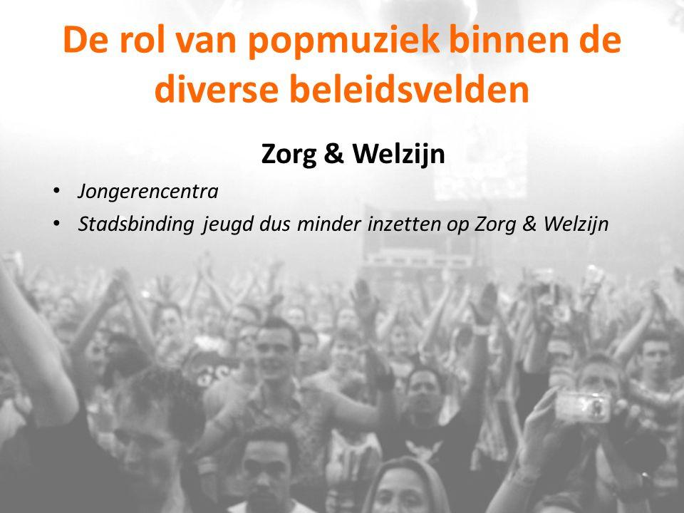 De rol van popmuziek binnen de diverse beleidsvelden Zorg & Welzijn Jongerencentra Stadsbinding jeugd dus minder inzetten op Zorg & Welzijn