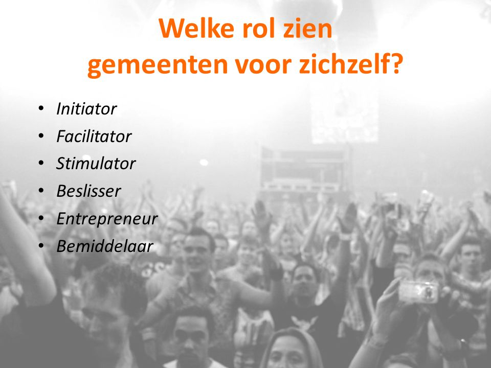 Welke rol zien gemeenten voor zichzelf? Initiator Facilitator Stimulator Beslisser Entrepreneur Bemiddelaar