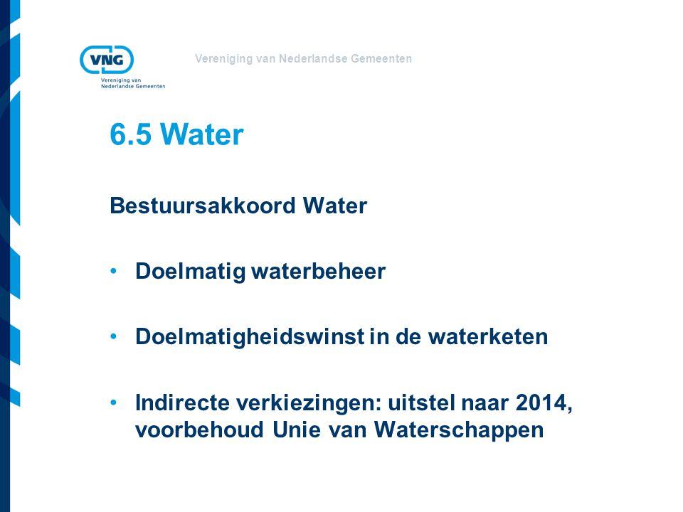 Vereniging van Nederlandse Gemeenten 6.5 Water Bestuursakkoord Water Doelmatig waterbeheer Doelmatigheidswinst in de waterketen Indirecte verkiezingen: uitstel naar 2014, voorbehoud Unie van Waterschappen