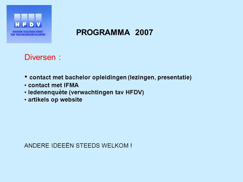 PROGRAMMA 2007 Diversen : contact met bachelor opleidingen (lezingen, presentatie) contact met IFMA ledenenquète (verwachtingen tav HFDV) artikels op website ANDERE IDEEËN STEEDS WELKOM !