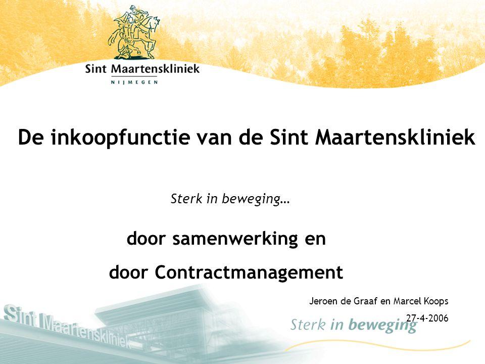 Jeroen de Graaf en Marcel Koops 27-4-2006 Sterk in beweging… door samenwerking en door Contractmanagement De inkoopfunctie van de Sint Maartenskliniek