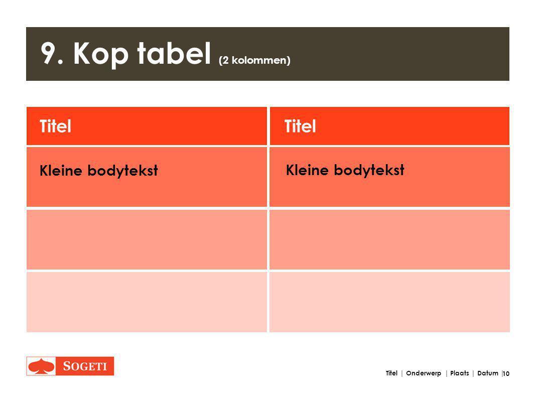 10 Titel | Onderwerp | Plaats | Datum | 9. Kop tabel (2 kolommen) Titel Kleine bodytekst