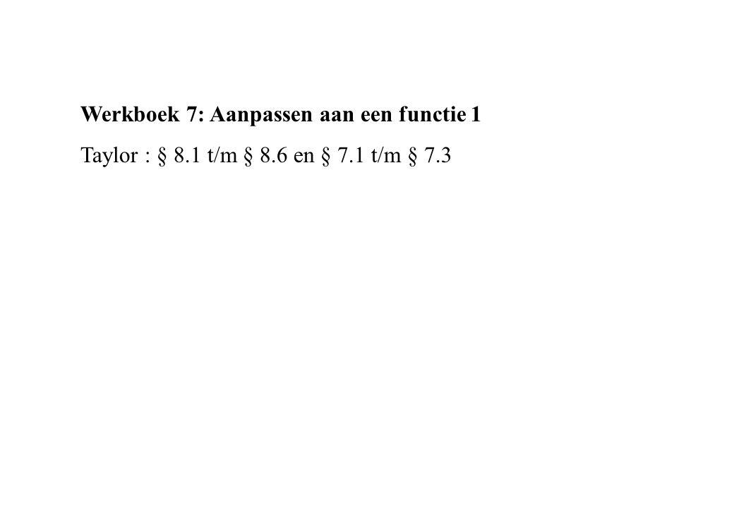 Werkboek 7: Aanpassen aan een functie 1 Taylor : § 8.1 t/m § 8.6 en § 7.1 t/m § 7.3