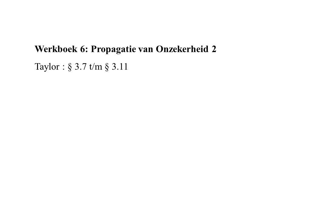 Werkboek 6: Propagatie van Onzekerheid 2 Taylor : § 3.7 t/m § 3.11