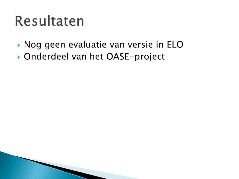  Nog geen evaluatie van versie in ELO  Onderdeel van het OASE-project Resultaten