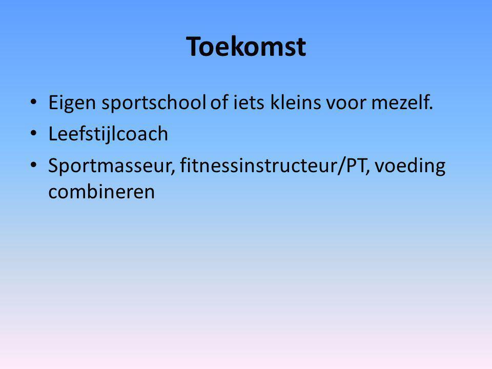 Toekomst Eigen sportschool of iets kleins voor mezelf. Leefstijlcoach Sportmasseur, fitnessinstructeur/PT, voeding combineren