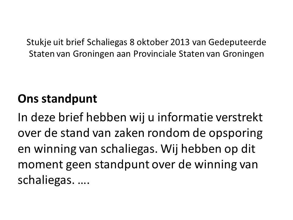 Stukje uit brief Schaliegas 8 oktober 2013 van Gedeputeerde Staten van Groningen aan Provinciale Staten van Groningen Ons standpunt In deze brief hebben wij u informatie verstrekt over de stand van zaken rondom de opsporing en winning van schaliegas.