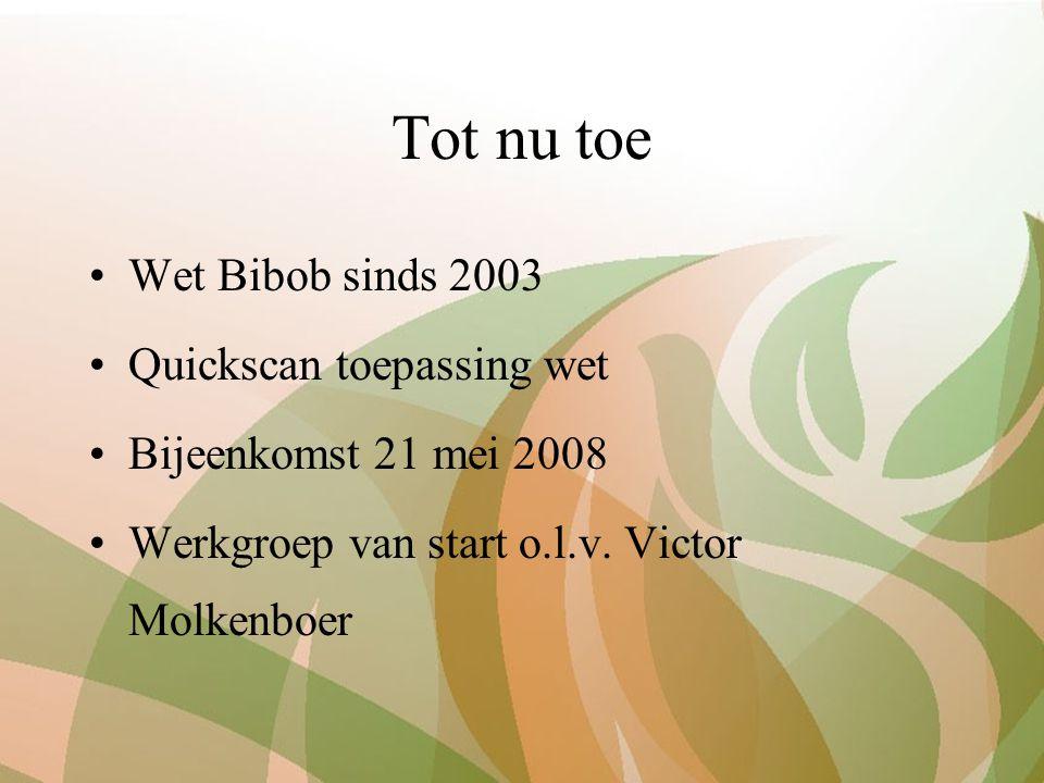 Tot nu toe Wet Bibob sinds 2003 Quickscan toepassing wet Bijeenkomst 21 mei 2008 Werkgroep van start o.l.v. Victor Molkenboer