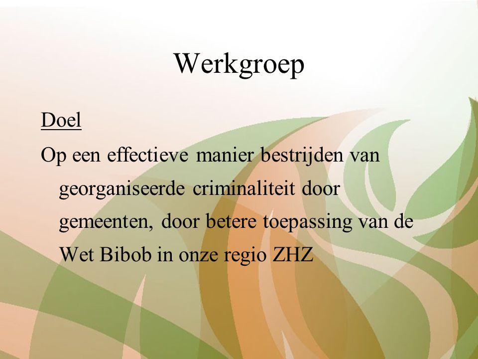 Werkgroep Doel Op een effectieve manier bestrijden van georganiseerde criminaliteit door gemeenten, door betere toepassing van de Wet Bibob in onze regio ZHZ