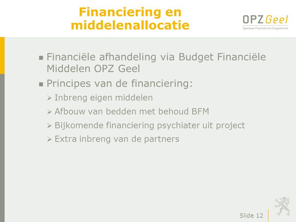Slide 12 Financiering en middelenallocatie n Financiële afhandeling via Budget Financiële Middelen OPZ Geel n Principes van de financiering:  Inbreng