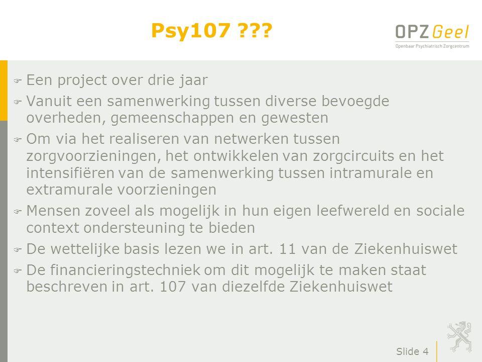 Slide 4 Psy107 ??? F Een project over drie jaar F Vanuit een samenwerking tussen diverse bevoegde overheden, gemeenschappen en gewesten F Om via het r