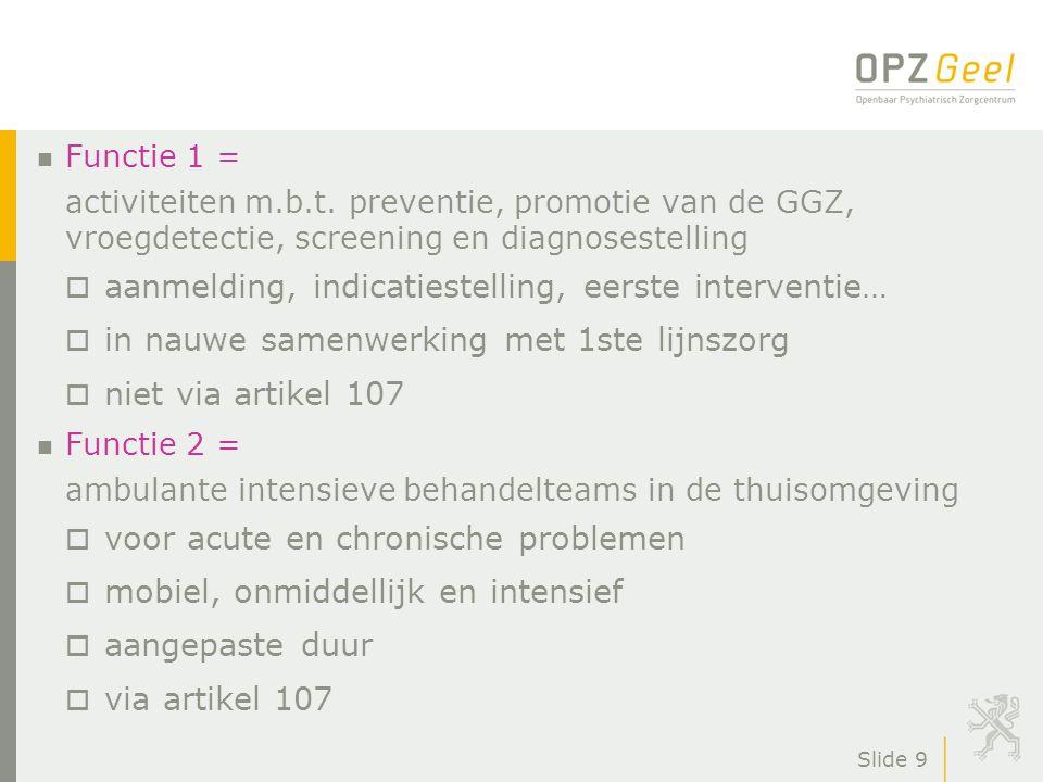 Slide 9 n Functie 1 = activiteiten m.b.t. preventie, promotie van de GGZ, vroegdetectie, screening en diagnosestelling o aanmelding, indicatiestelling