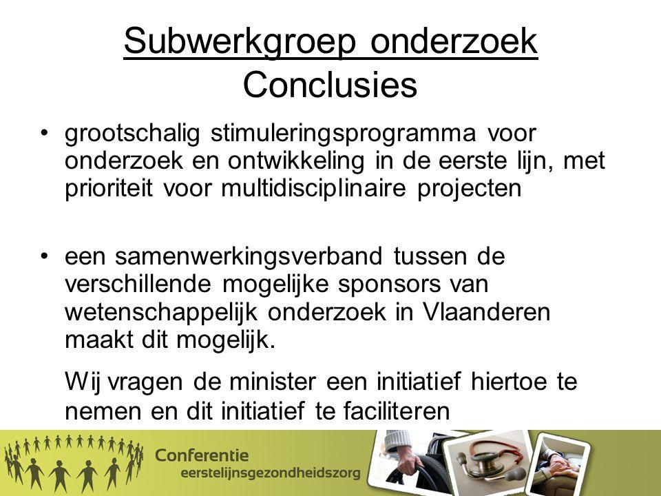 Subwerkgroep onderzoek Conclusies grootschalig stimuleringsprogramma voor onderzoek en ontwikkeling in de eerste lijn, met prioriteit voor multidisciplinaire projecten een samenwerkingsverband tussen de verschillende mogelijke sponsors van wetenschappelijk onderzoek in Vlaanderen maakt dit mogelijk.