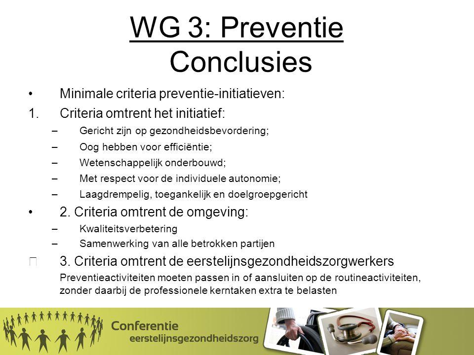 WG 3: Preventie Conclusies Minimale criteria preventie-initiatieven: 1.Criteria omtrent het initiatief: –Gericht zijn op gezondheidsbevordering; –Oog hebben voor efficiëntie; –Wetenschappelijk onderbouwd; –Met respect voor de individuele autonomie; –Laagdrempelig, toegankelijk en doelgroepgericht 2.