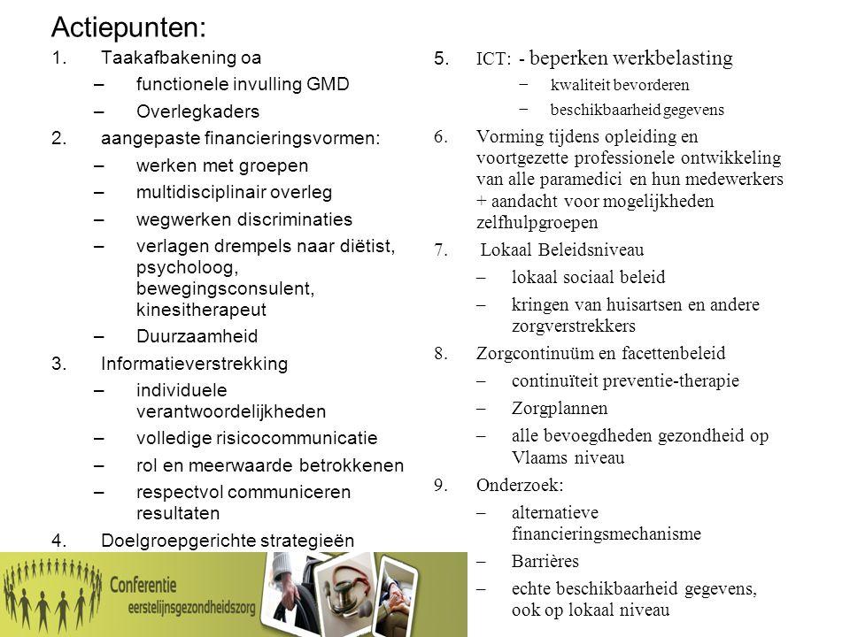 Actiepunten: 1.Taakafbakening oa –functionele invulling GMD –Overlegkaders 2.aangepaste financieringsvormen: –werken met groepen –multidisciplinair overleg –wegwerken discriminaties –verlagen drempels naar diëtist, psycholoog, bewegingsconsulent, kinesitherapeut –Duurzaamheid 3.Informatieverstrekking –individuele verantwoordelijkheden –volledige risicocommunicatie –rol en meerwaarde betrokkenen –respectvol communiceren resultaten 4.Doelgroepgerichte strategieën 5.