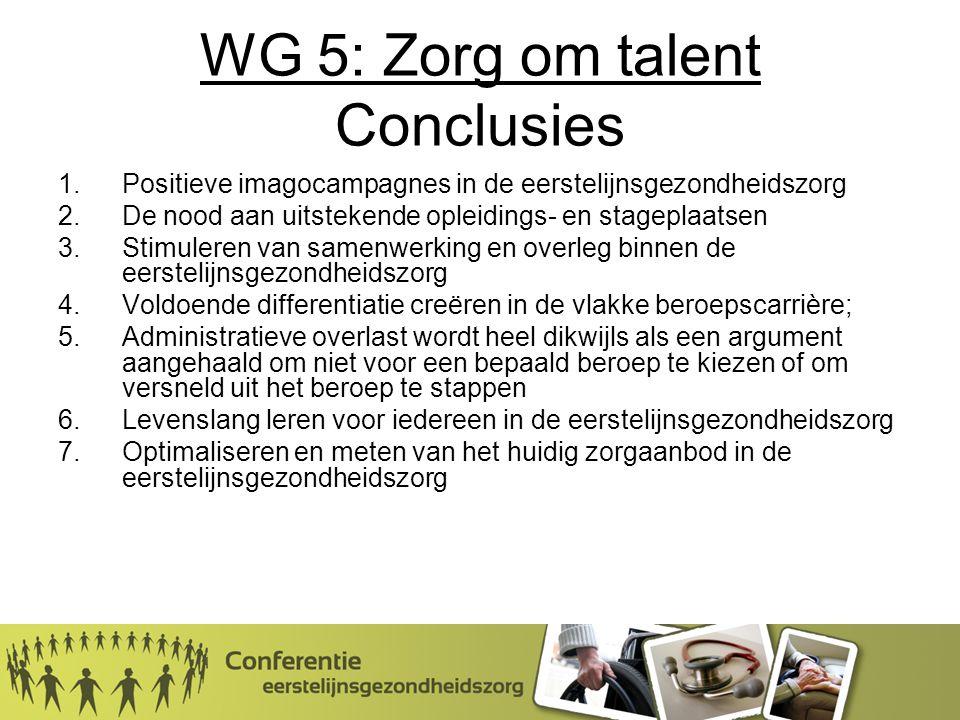 WG 5: Zorg om talent Conclusies 1.Positieve imagocampagnes in de eerstelijnsgezondheidszorg 2.De nood aan uitstekende opleidings- en stageplaatsen 3.Stimuleren van samenwerking en overleg binnen de eerstelijnsgezondheidszorg 4.Voldoende differentiatie creëren in de vlakke beroepscarrière; 5.Administratieve overlast wordt heel dikwijls als een argument aangehaald om niet voor een bepaald beroep te kiezen of om versneld uit het beroep te stappen 6.Levenslang leren voor iedereen in de eerstelijnsgezondheidszorg 7.Optimaliseren en meten van het huidig zorgaanbod in de eerstelijnsgezondheidszorg