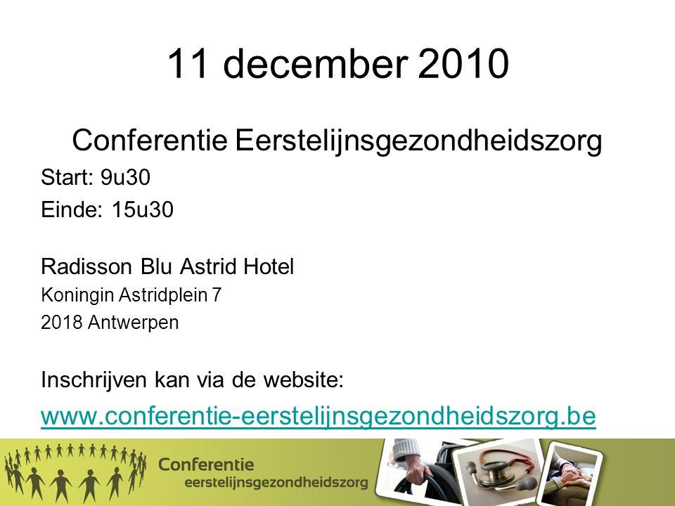 11 december 2010 Conferentie Eerstelijnsgezondheidszorg Start: 9u30 Einde: 15u30 Radisson Blu Astrid Hotel Koningin Astridplein 7 2018 Antwerpen Inschrijven kan via de website: www.conferentie-eerstelijnsgezondheidszorg.be