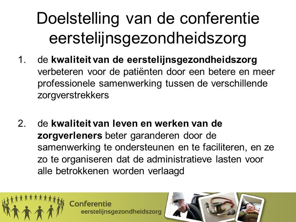 Doelstelling van de conferentie eerstelijnsgezondheidszorg 1.de kwaliteit van de eerstelijnsgezondheidszorg verbeteren voor de patiënten door een betere en meer professionele samenwerking tussen de verschillende zorgverstrekkers 2.de kwaliteit van leven en werken van de zorgverleners beter garanderen door de samenwerking te ondersteunen en te faciliteren, en ze zo te organiseren dat de administratieve lasten voor alle betrokkenen worden verlaagd