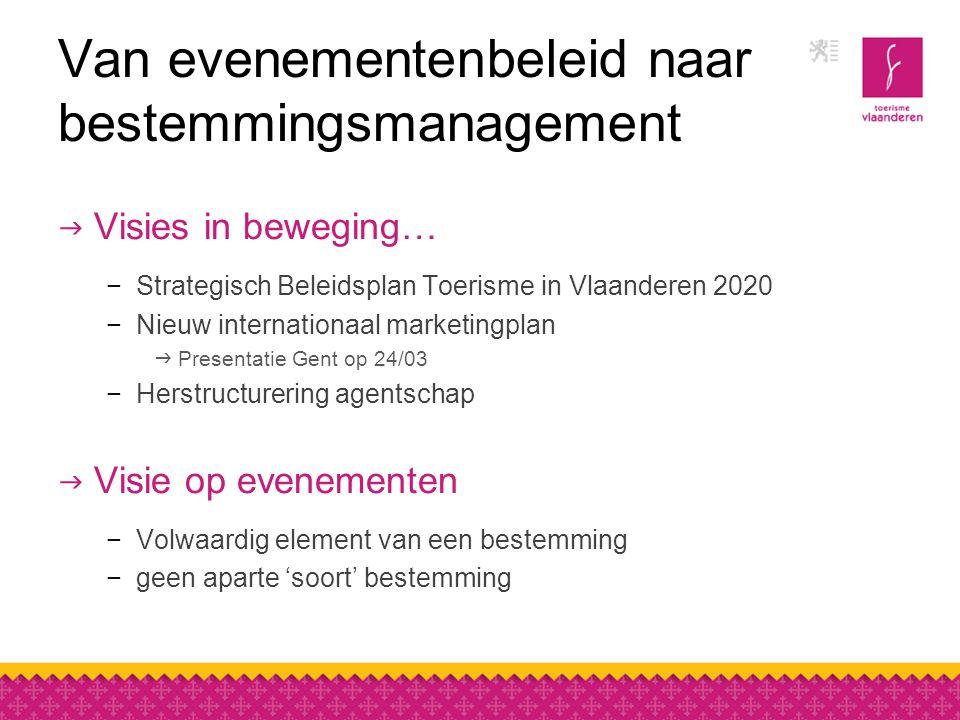Van evenementenbeleid naar bestemmingsmanagement  Visies in beweging… −Strategisch Beleidsplan Toerisme in Vlaanderen 2020 −Nieuw internationaal marketingplan  Presentatie Gent op 24/03 −Herstructurering agentschap  Visie op evenementen −Volwaardig element van een bestemming −geen aparte 'soort' bestemming