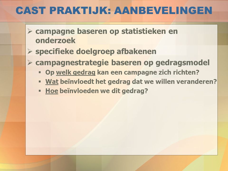CAST PRAKTIJK: AANBEVELINGEN  campagne baseren op statistieken en onderzoek  specifieke doelgroep afbakenen  campagnestrategie baseren op gedragsmo