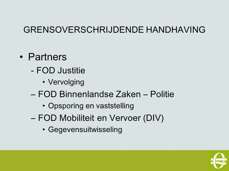 GRENSOVERSCHRIJDENDE HANDHAVING Partners - FOD Justitie Vervolging –FOD Binnenlandse Zaken – Politie Opsporing en vaststelling –FOD Mobiliteit en Vervoer (DIV) Gegevensuitwisseling eSafety workshop – 2 mei 2007