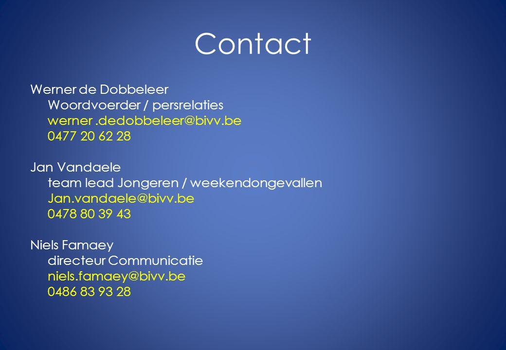 Contact Werner de Dobbeleer Woordvoerder / persrelaties werner.dedobbeleer@bivv.be 0477 20 62 28 Jan Vandaele team lead Jongeren / weekendongevallen Jan.vandaele@bivv.be 0478 80 39 43 Niels Famaey directeur Communicatie niels.famaey@bivv.be 0486 83 93 28