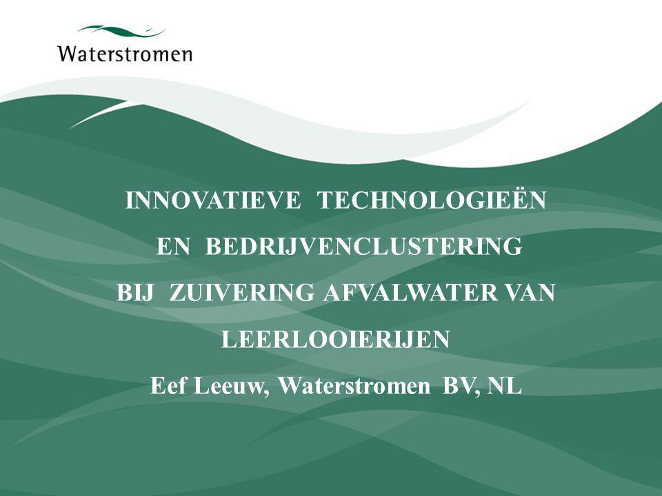 INNOVATIEVE TECHNOLOGIEËN EN BEDRIJVENCLUSTERING BIJ ZUIVERING AFVALWATER VAN LEERLOOIERIJEN Eef Leeuw, Waterstromen BV, NL