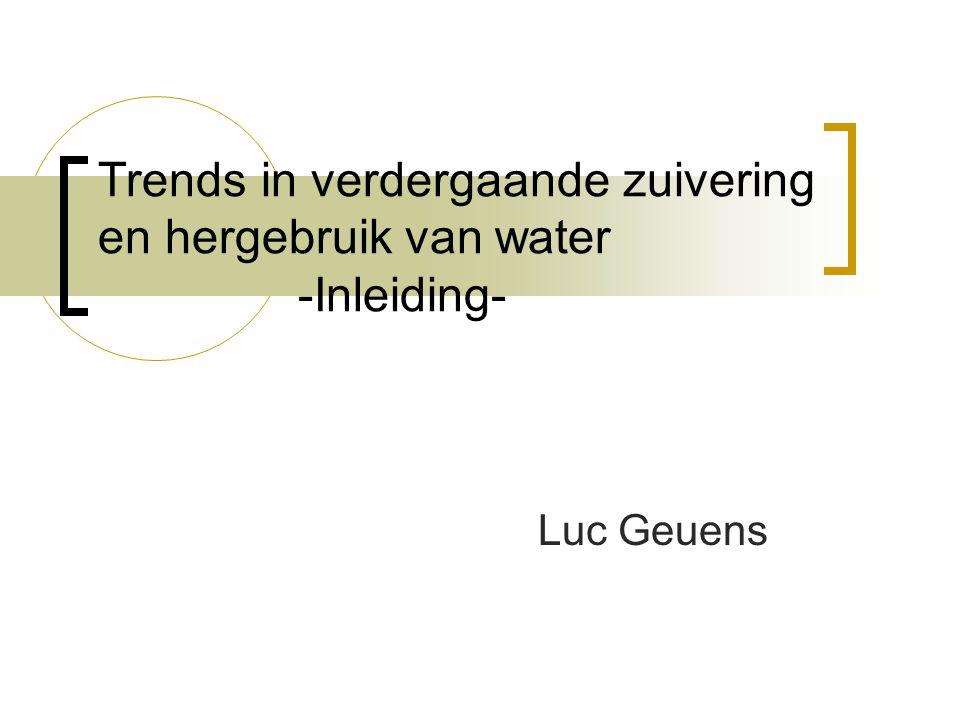 Trends in verdergaande zuivering en hergebruik van water -Inleiding- Luc Geuens