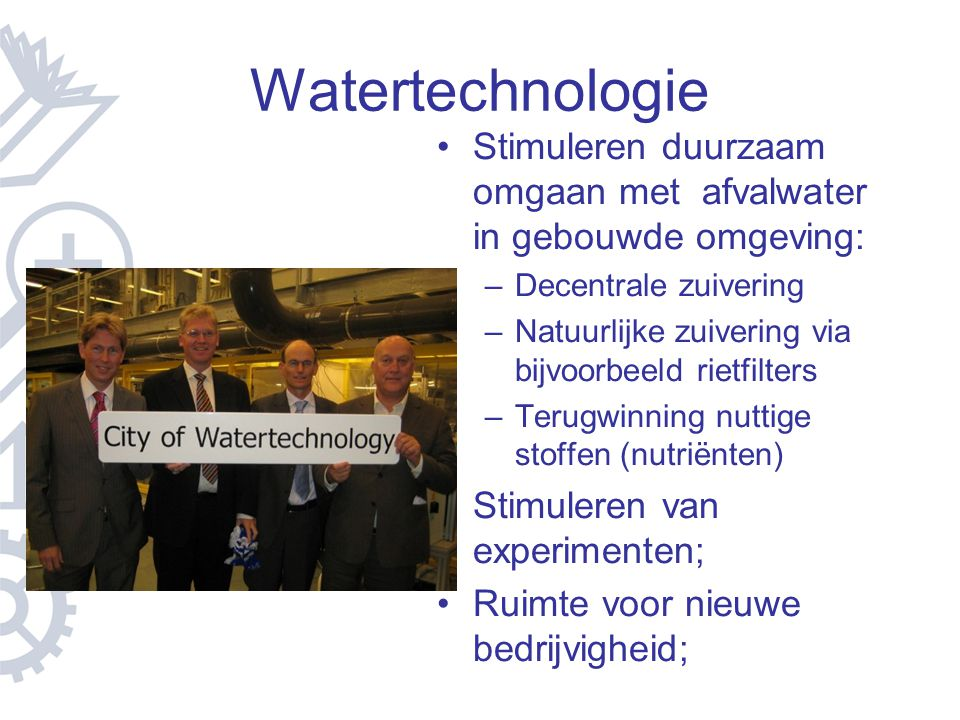 Watertechnologie Stimuleren duurzaam omgaan met afvalwater in gebouwde omgeving: –Decentrale zuivering –Natuurlijke zuivering via bijvoorbeeld rietfil