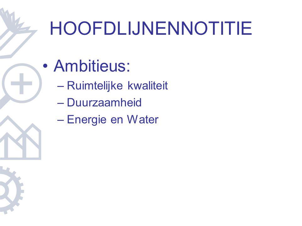 HOOFDLIJNENNOTITIE Ambitieus: –Ruimtelijke kwaliteit –Duurzaamheid –Energie en Water