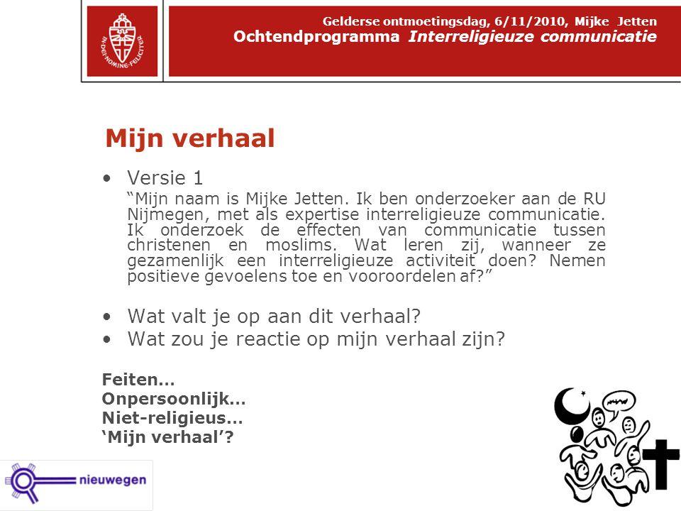 Mijn verhaal Ochtendprogramma Interreligieuze communicatie Gelderse ontmoetingsdag, 6/11/2010, Mijke Jetten Versie 1 Mijn naam is Mijke Jetten.