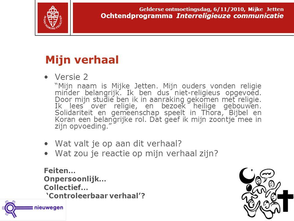 Mijn verhaal Ochtendprogramma Interreligieuze communicatie Gelderse ontmoetingsdag, 6/11/2010, Mijke Jetten Versie 2 Mijn naam is Mijke Jetten.