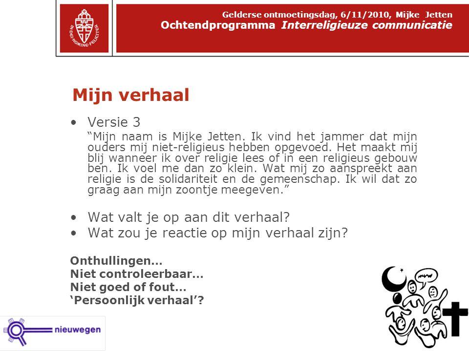 Mijn verhaal Ochtendprogramma Interreligieuze communicatie Gelderse ontmoetingsdag, 6/11/2010, Mijke Jetten Versie 3 Mijn naam is Mijke Jetten.