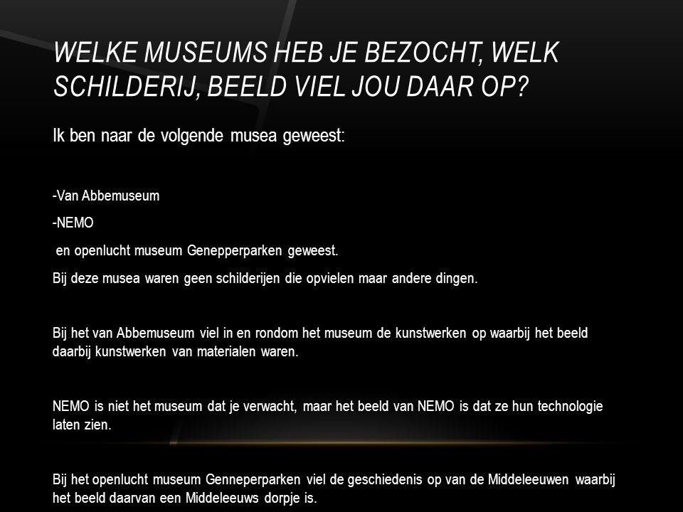 WELKE MUSEUMS HEB JE BEZOCHT, WELK SCHILDERIJ, BEELD VIEL JOU DAAR OP.