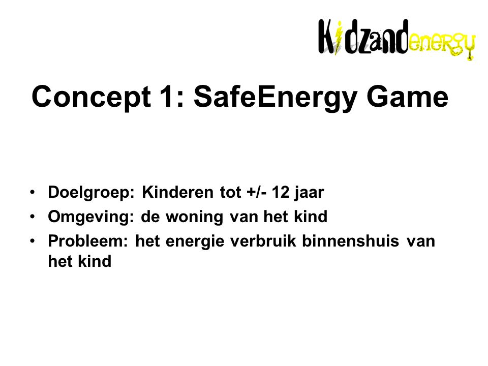 Concept 1: SafeEnergy Game Doelgroep: Kinderen tot +/- 12 jaar Omgeving: de woning van het kind Probleem: het energie verbruik binnenshuis van het kind