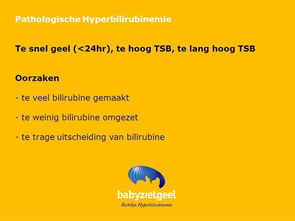 Pathologische Hyperbilirubinemie Te snel geel (<24hr), te hoog TSB, te lang hoog TSB Oorzaken - te veel bilirubine gemaakt - te weinig bilirubine omge