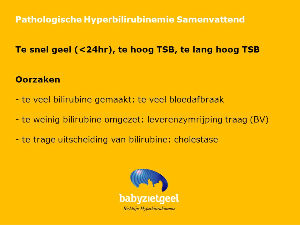 Pathologische Hyperbilirubinemie Samenvattend Te snel geel (<24hr), te hoog TSB, te lang hoog TSB Oorzaken - te veel bilirubine gemaakt: te veel bloedafbraak - te weinig bilirubine omgezet: leverenzymrijping traag (BV) - te trage uitscheiding van bilirubine: cholestase