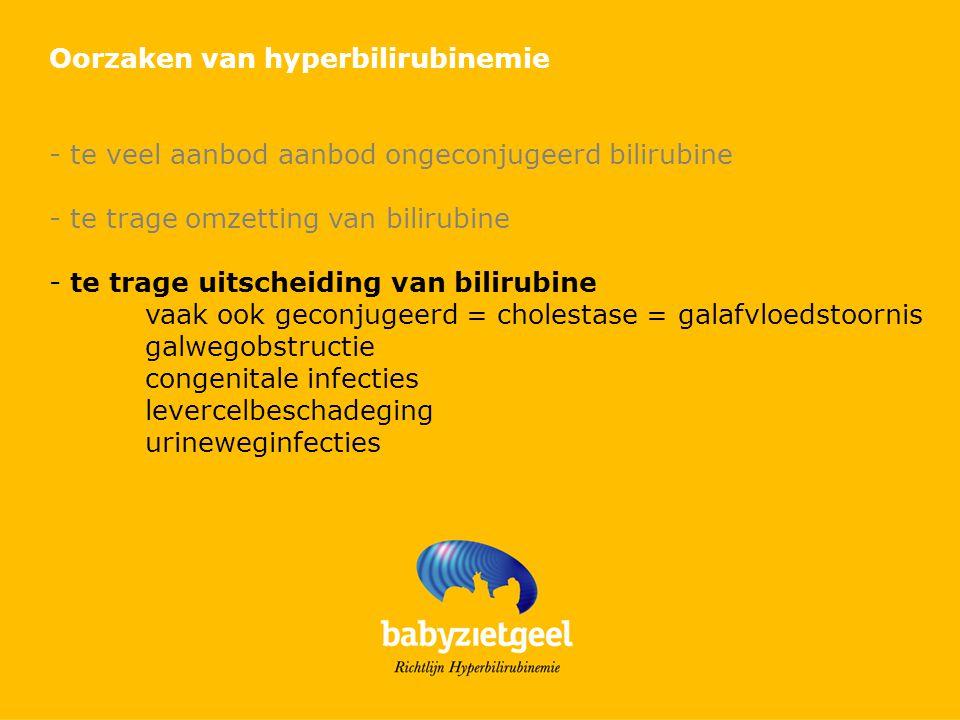 Oorzaken van hyperbilirubinemie - te veel aanbod aanbod ongeconjugeerd bilirubine - te trage omzetting van bilirubine - te trage uitscheiding van bilirubine vaak ook geconjugeerd = cholestase = galafvloedstoornis galwegobstructie congenitale infecties levercelbeschadeging urineweginfecties