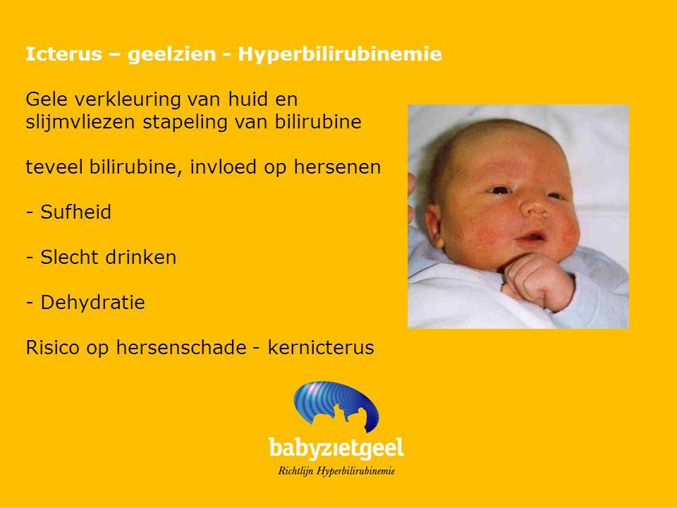 Icterus – geelzien - Hyperbilirubinemie Gele verkleuring van huid en slijmvliezen stapeling van bilirubine teveel bilirubine, invloed op hersenen - Sufheid - Slecht drinken - Dehydratie Risico op hersenschade - kernicterus