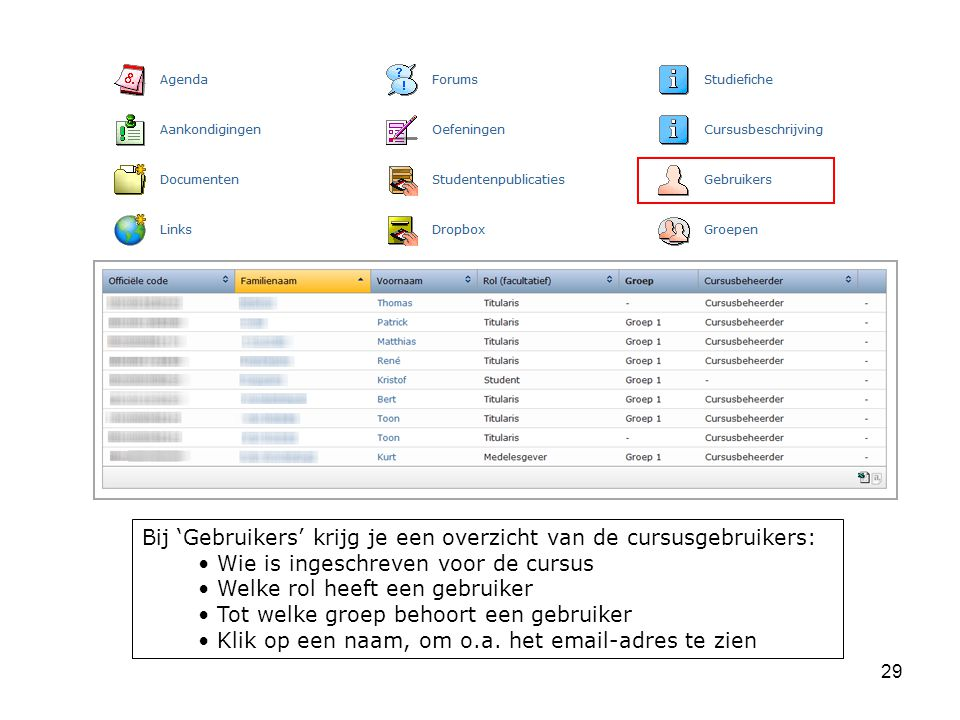 29 Bij 'Gebruikers' krijg je een overzicht van de cursusgebruikers: Wie is ingeschreven voor de cursus Welke rol heeft een gebruiker Tot welke groep behoort een gebruiker Klik op een naam, om o.a.
