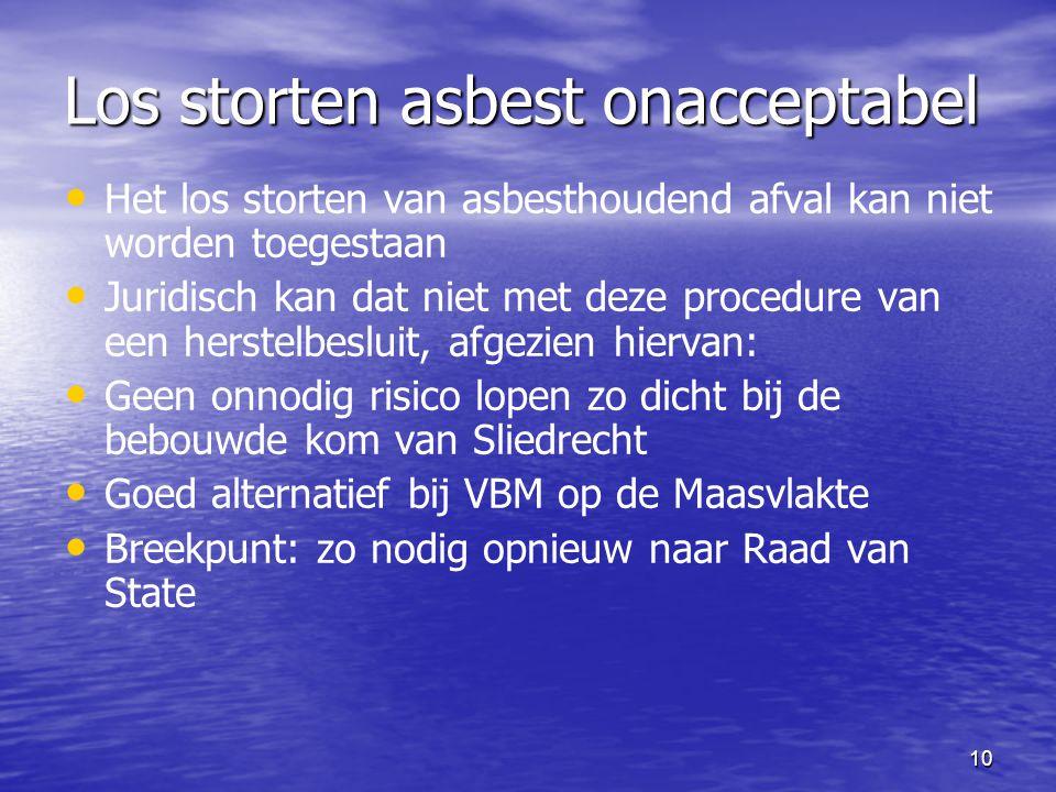 10 Los storten asbest onacceptabel Het los storten van asbesthoudend afval kan niet worden toegestaan Juridisch kan dat niet met deze procedure van een herstelbesluit, afgezien hiervan: Geen onnodig risico lopen zo dicht bij de bebouwde kom van Sliedrecht Goed alternatief bij VBM op de Maasvlakte Breekpunt: zo nodig opnieuw naar Raad van State