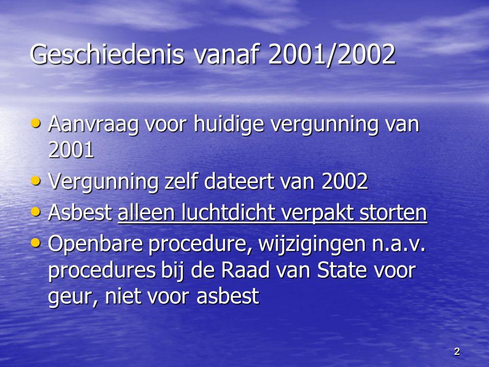 2 Geschiedenis vanaf 2001/2002 Aanvraag voor huidige vergunning van 2001 Aanvraag voor huidige vergunning van 2001 Vergunning zelf dateert van 2002 Vergunning zelf dateert van 2002 Asbest alleen luchtdicht verpakt storten Asbest alleen luchtdicht verpakt storten Openbare procedure, wijzigingen n.a.v.