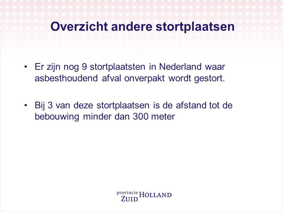 Overzicht andere stortplaatsen Er zijn nog 9 stortplaatsten in Nederland waar asbesthoudend afval onverpakt wordt gestort. Bij 3 van deze stortplaatse