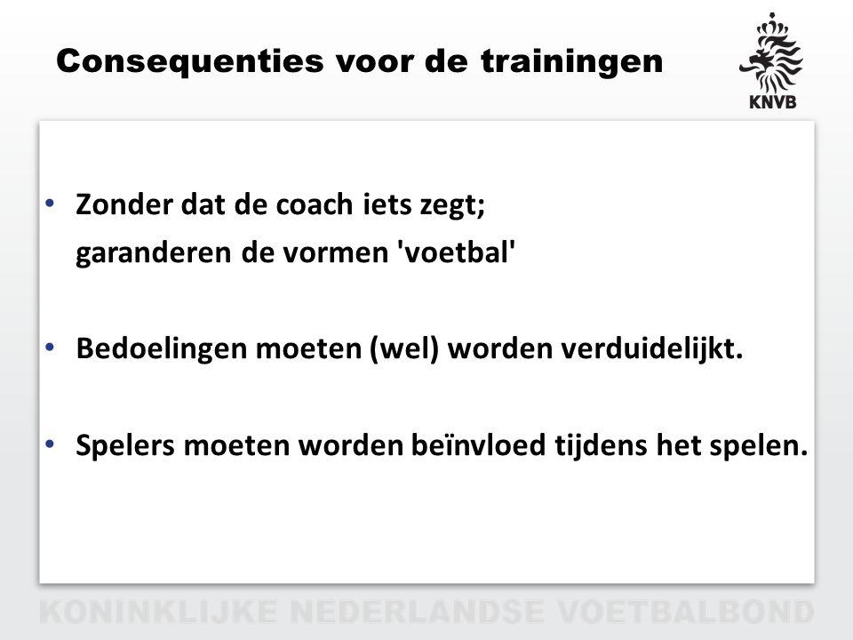 PAGINA 9 VAN 12 Consequenties voor de trainingen Zonder dat de coach iets zegt; garanderen de vormen 'voetbal' Bedoelingen moeten (wel) worden verduid